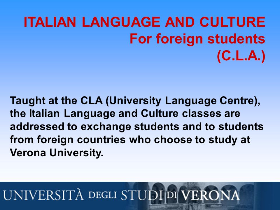 ITALIAN LANGUAGE AND CULTURE For foreign students (C.L.A.) Taught at the CLA (University Language Centre), the Italian Language and Culture classes are addressed to exchange students and to students from foreign countries who choose to study at Verona University.