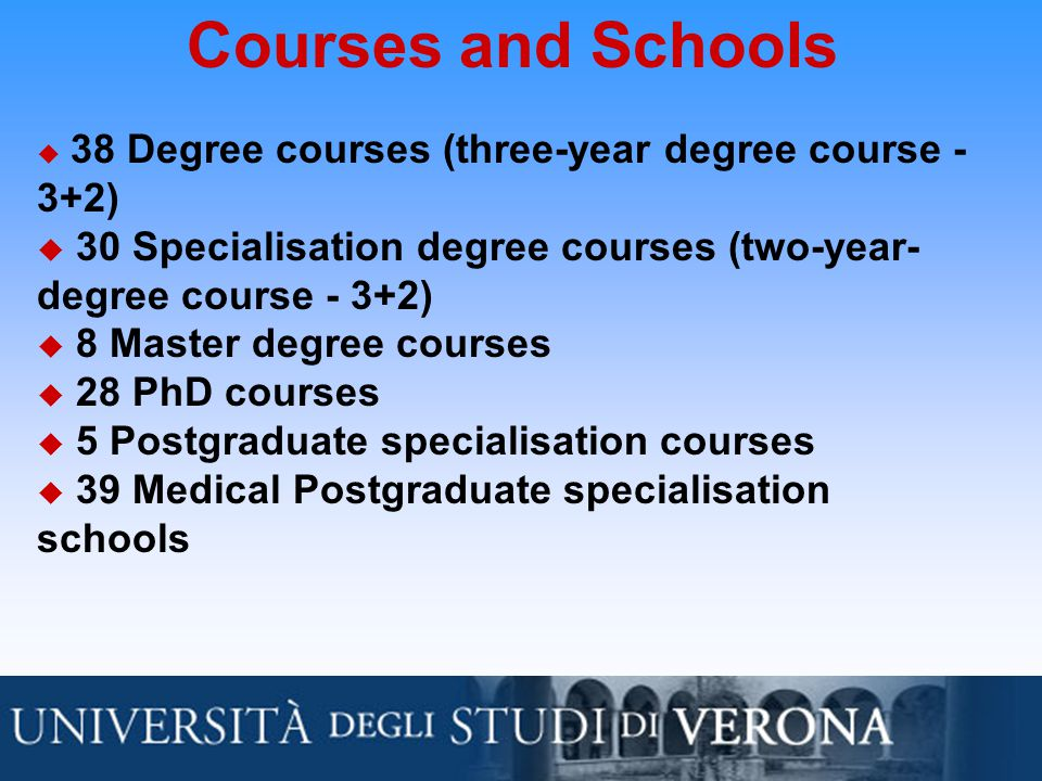 Courses and Schools  38 Degree courses (three-year degree course - 3+2)  30 Specialisation degree courses (two-year- degree course - 3+2)  8 Master degree courses  28 PhD courses  5 Postgraduate specialisation courses  39 Medical Postgraduate specialisation schools