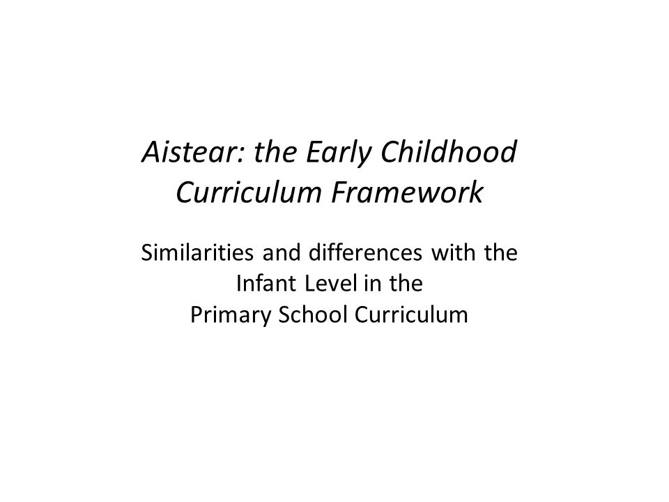 2 2 Overview of session Purpose To identify priorities for children's learning at the infant level in primary school To compare these priorities with those in Aistear To highlight the key similarities and differences between Aistear and the Infant Curriculum