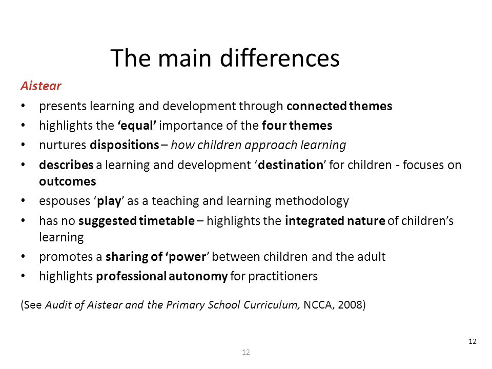 12 The main differences Aistear presents learning and development through connected themes highlights the 'equal' importance of the four themes nurtures dispositions – how children approach learning describes a learning and development 'destination' for children - focuses on outcomes espouses 'play' as a teaching and learning methodology has no suggested timetable – highlights the integrated nature of children's learning promotes a sharing of 'power' between children and the adult highlights professional autonomy for practitioners (See Audit of Aistear and the Primary School Curriculum, NCCA, 2008)