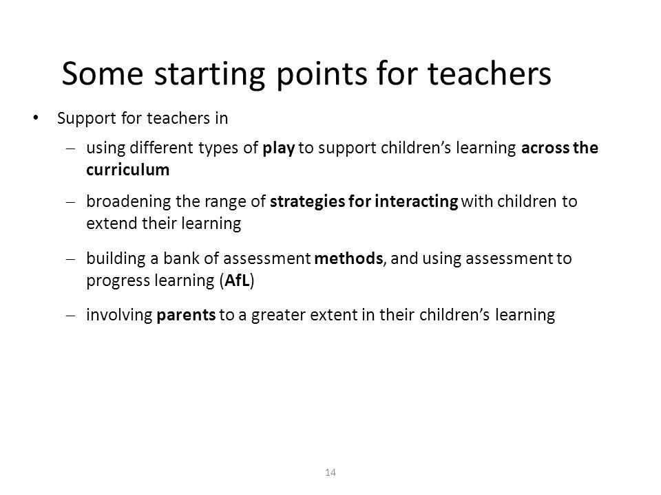 14 Some starting points for teachers Support for teachers in  using different types of play to support children's learning across the curriculum  broadening the range of strategies for interacting with children to extend their learning  building a bank of assessment methods, and using assessment to progress learning (AfL)  involving parents to a greater extent in their children's learning