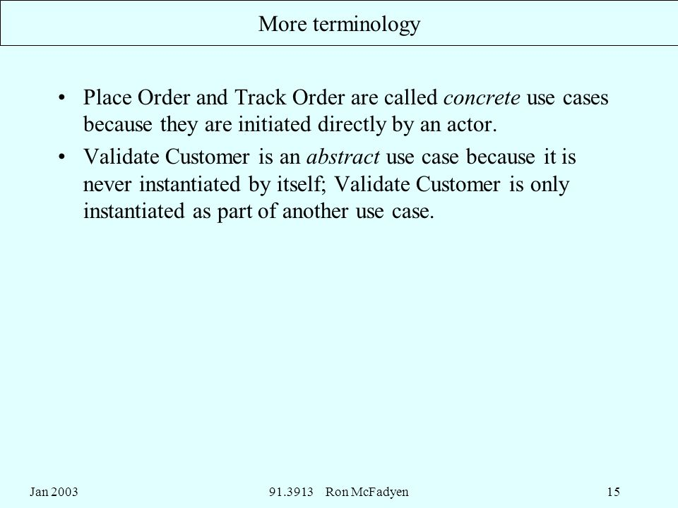 Jan Ron McFadyen15 More terminology Place Order and Track Order are called concrete use cases because they are initiated directly by an actor.