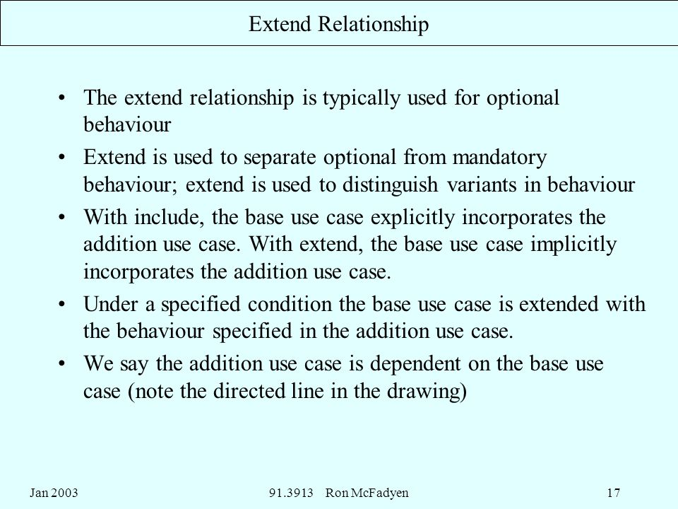 Jan Ron McFadyen17 Extend Relationship The extend relationship is typically used for optional behaviour Extend is used to separate optional from mandatory behaviour; extend is used to distinguish variants in behaviour With include, the base use case explicitly incorporates the addition use case.