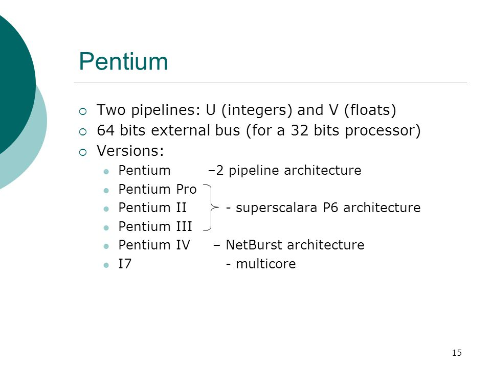 15 Pentium  Two pipelines: U (integers) and V (floats)  64 bits external bus (for a 32 bits processor)  Versions: Pentium –2 pipeline architecture Pentium Pro Pentium II - superscalara P6 architecture Pentium III Pentium IV – NetBurst architecture I7 - multicore