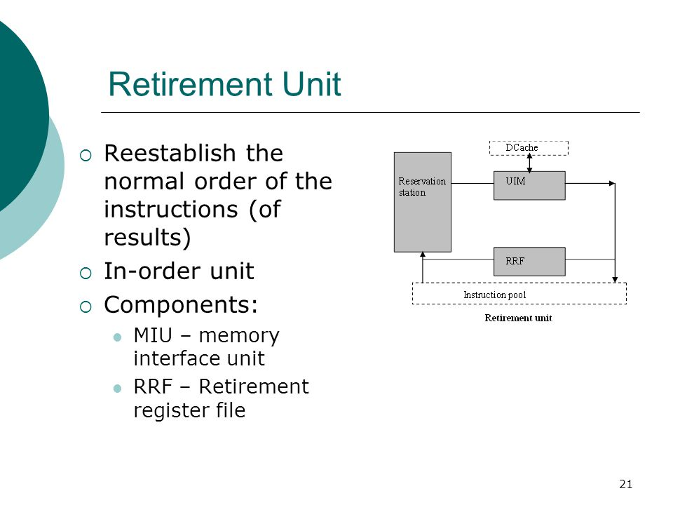 21 Retirement Unit  Reestablish the normal order of the instructions (of results)  In-order unit  Components: MIU – memory interface unit RRF – Retirement register file