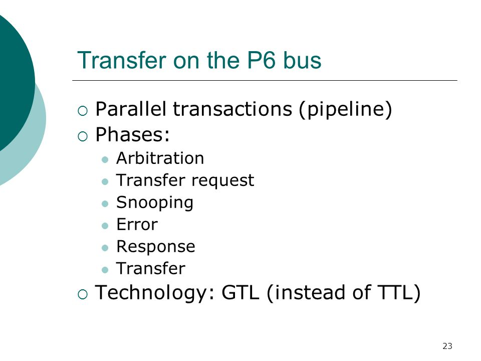 23 Transfer on the P6 bus  Parallel transactions (pipeline)  Phases: Arbitration Transfer request Snooping Error Response Transfer  Technology: GTL (instead of TTL)