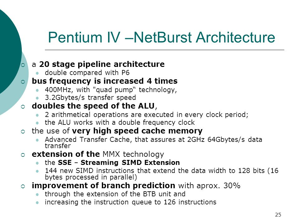 25 Pentium IV –NetBurst Architecture  a 20 stage pipeline architecture double compared with P6  bus frequency is increased 4 times 400MHz, with quad pump technology, 3.2Gbytes/s transfer speed  doubles the speed of the ALU, 2 arithmetical operations are executed in every clock period; the ALU works with a double frequency clock  the use of very high speed cache memory Advanced Transfer Cache, that assures at 2GHz 64Gbytes/s data transfer  extension of the MMX technology the SSE – Streaming SIMD Extension 144 new SIMD instructions that extend the data width to 128 bits (16 bytes processed in parallel)  improvement of branch prediction with aprox.