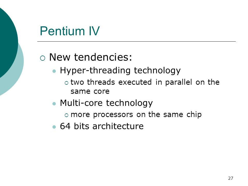 27 Pentium IV  New tendencies: Hyper-threading technology  two threads executed in parallel on the same core Multi-core technology  more processors on the same chip 64 bits architecture