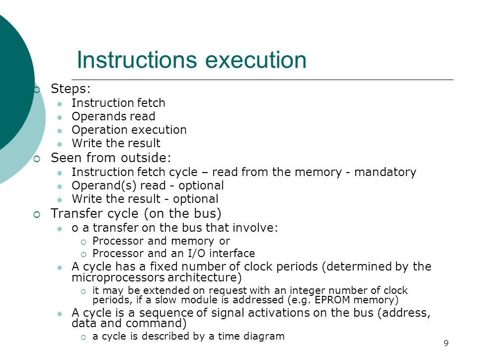 9 Instructions execution  Steps: Instruction fetch Operands read Operation execution Write the result  Seen from outside: Instruction fetch cycle – read from the memory - mandatory Operand(s) read - optional Write the result - optional  Transfer cycle (on the bus) o a transfer on the bus that involve:  Processor and memory or  Processor and an I/O interface A cycle has a fixed number of clock periods (determined by the microprocessors architecture)  it may be extended on request with an integer number of clock periods, if a slow module is addressed (e.g.