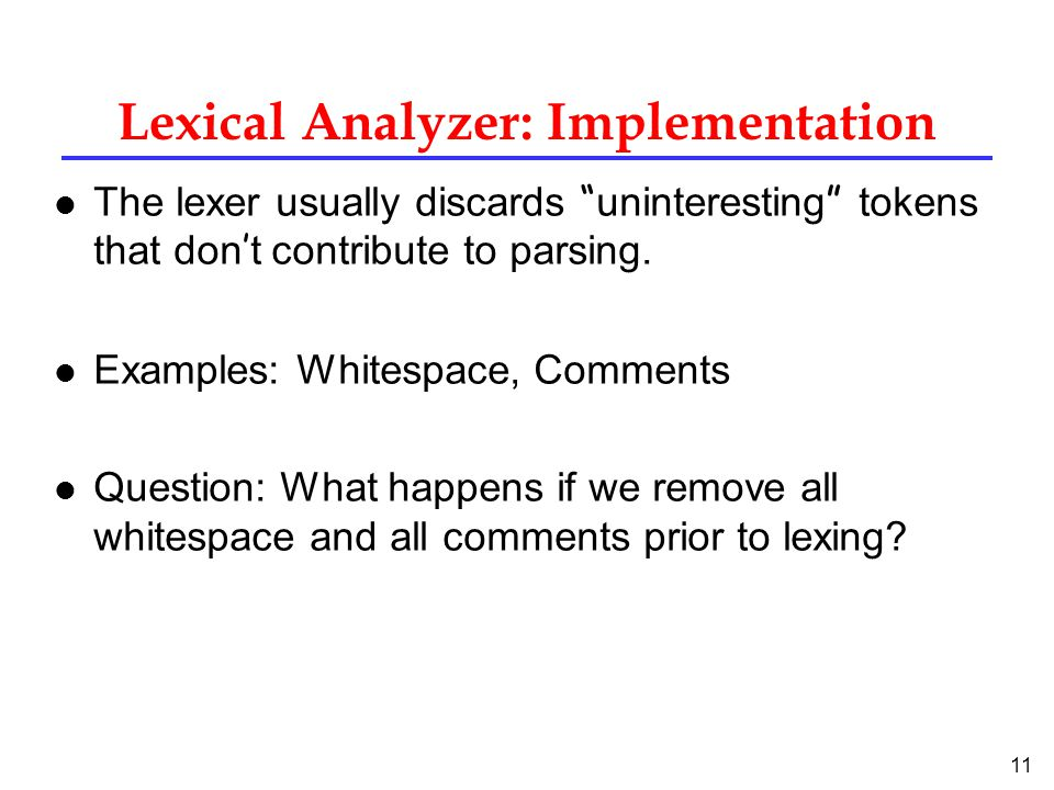 11 Lexical Analyzer: Implementation The lexer usually discards uninteresting tokens that don ' t contribute to parsing.