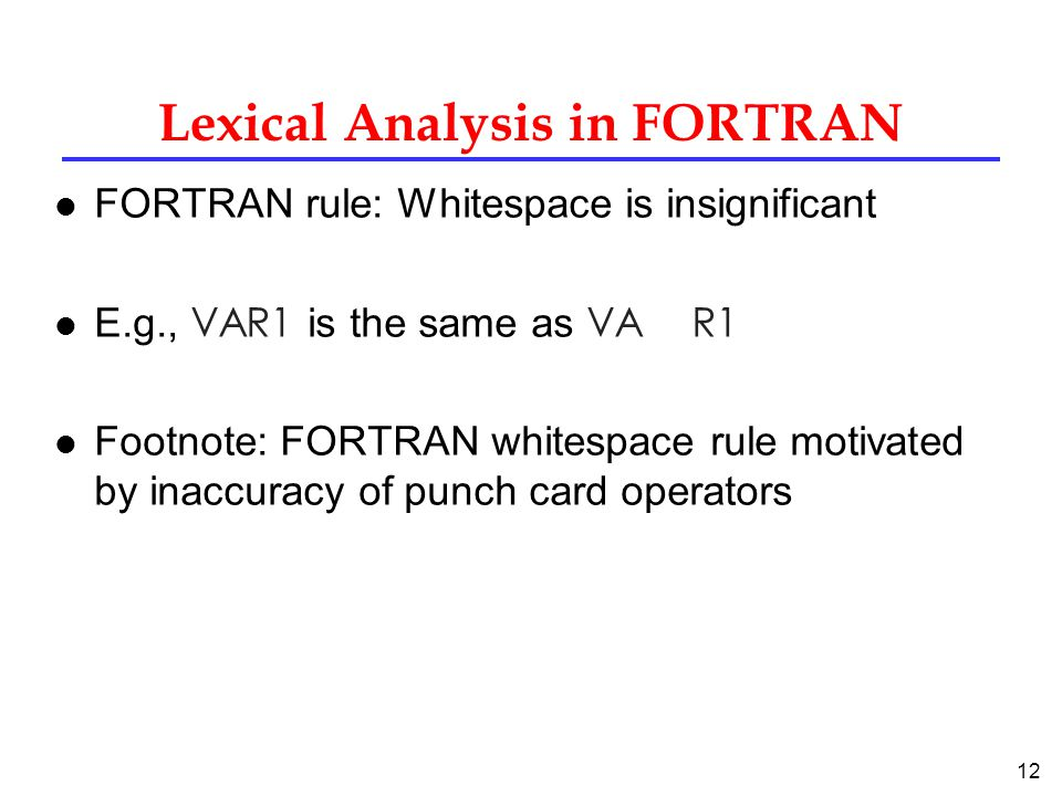 12 Lexical Analysis in FORTRAN l FORTRAN rule: Whitespace is insignificant E.g., VAR1 is the same as VA R1 l Footnote: FORTRAN whitespace rule motivated by inaccuracy of punch card operators