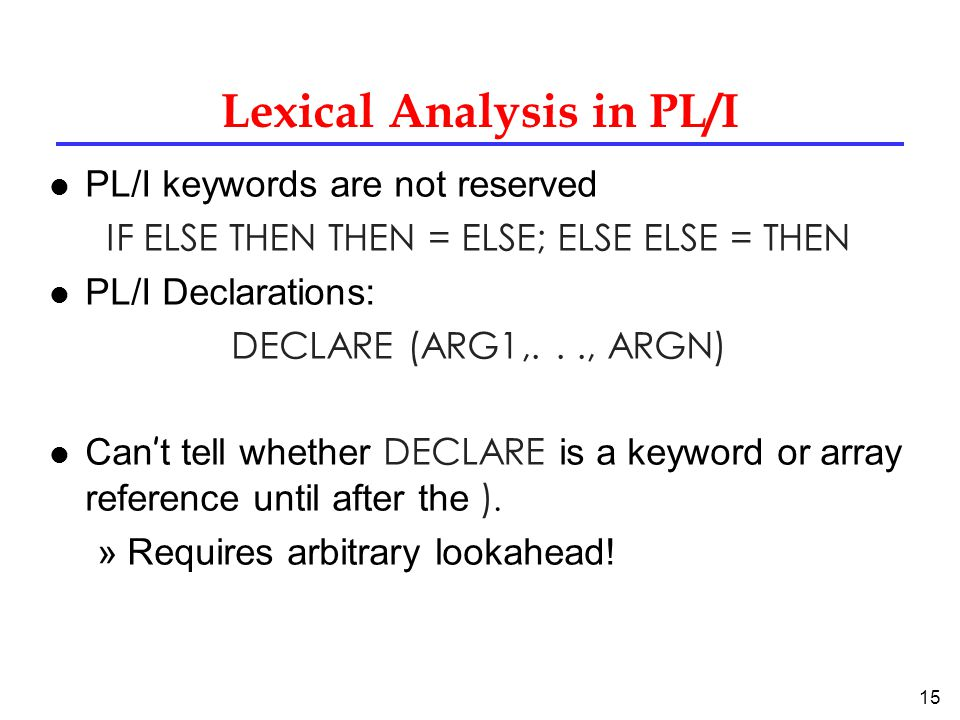 15 Lexical Analysis in PL/I l PL/I keywords are not reserved IF ELSE THEN THEN = ELSE; ELSE ELSE = THEN l PL/I Declarations: DECLARE (ARG1,..., ARGN) Can ' t tell whether DECLARE is a keyword or array reference until after the ).