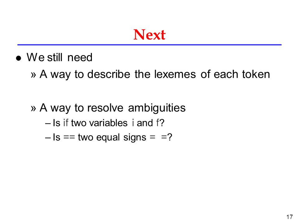 17 Next l We still need »A way to describe the lexemes of each token »A way to resolve ambiguities –Is if two variables i and f .