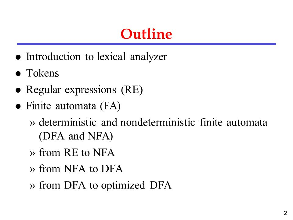 2 Outline l Introduction to lexical analyzer l Tokens l Regular expressions (RE) l Finite automata (FA) »deterministic and nondeterministic finite automata (DFA and NFA) »from RE to NFA »from NFA to DFA »from DFA to optimized DFA
