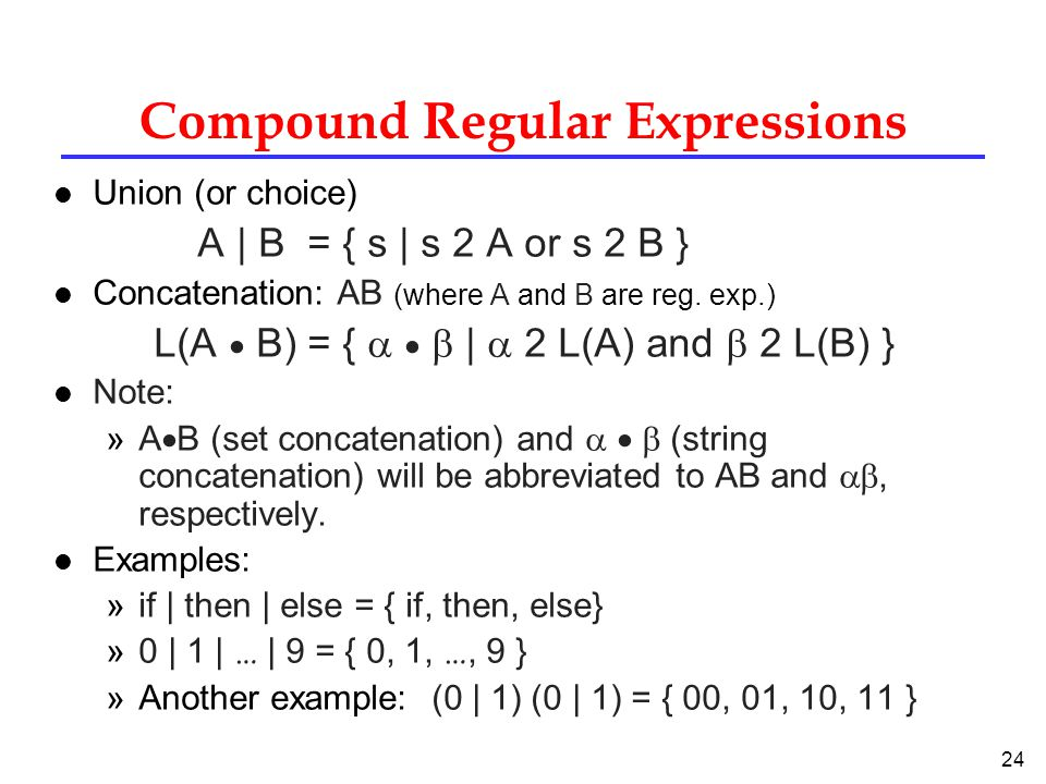 24 Compound Regular Expressions l Union (or choice) A | B = { s | s 2 A or s 2 B } l Concatenation: AB (where A and B are reg.