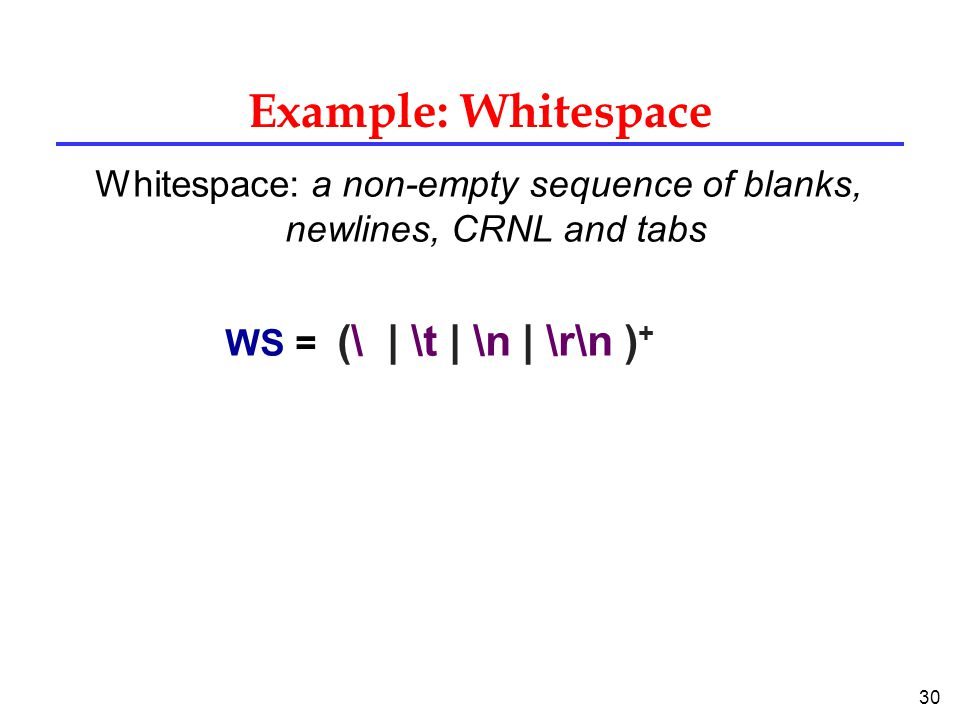 30 Example: Whitespace Whitespace: a non-empty sequence of blanks, newlines, CRNL and tabs WS = (\ | \t | \n | \r\n ) +