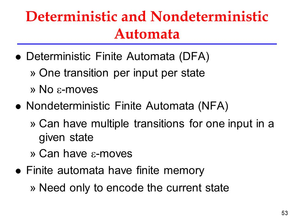 53 Deterministic and Nondeterministic Automata l Deterministic Finite Automata (DFA) »One transition per input per state »No  -moves l Nondeterministic Finite Automata (NFA) »Can have multiple transitions for one input in a given state »Can have  -moves l Finite automata have finite memory »Need only to encode the current state