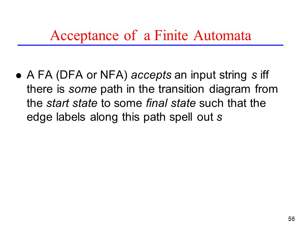 56 Acceptance of a Finite Automata l A FA (DFA or NFA) accepts an input string s iff there is some path in the transition diagram from the start state to some final state such that the edge labels along this path spell out s