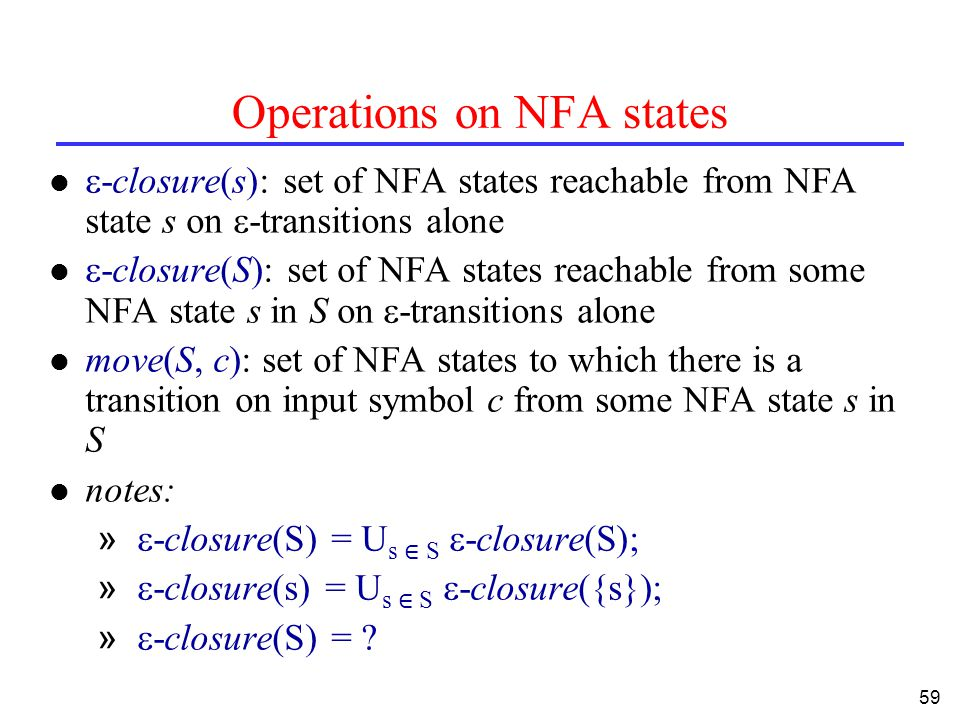 59 Operations on NFA states  -closure(s): set of NFA states reachable from NFA state s on  -transitions alone  -closure(S): set of NFA states reachable from some NFA state s in S on  -transitions alone l move(S, c): set of NFA states to which there is a transition on input symbol c from some NFA state s in S notes: »  -closure(S) = U s ∈ S  -closure(S); »  -closure(s) = U s ∈ S  -closure({s}); »  -closure(S) =