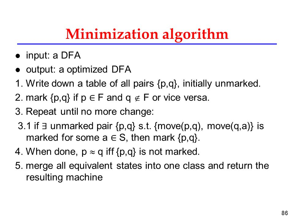 86 Minimization algorithm l input: a DFA l output: a optimized DFA 1.