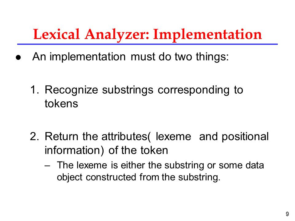 9 Lexical Analyzer: Implementation l An implementation must do two things: 1.Recognize substrings corresponding to tokens 2.Return the attributes( lexeme and positional information) of the token –The lexeme is either the substring or some data object constructed from the substring.
