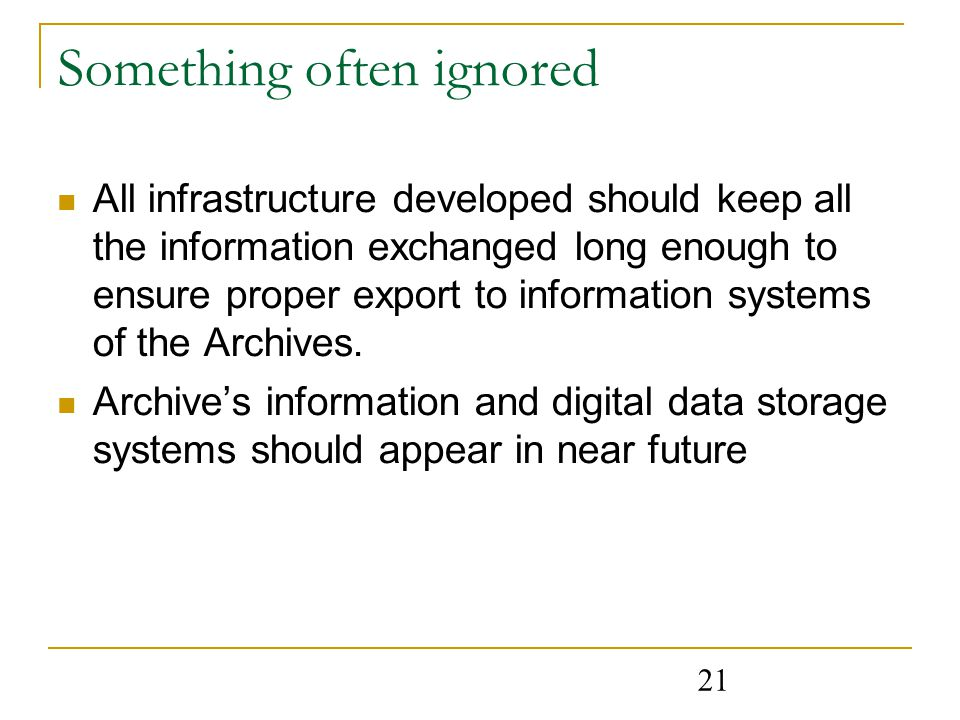 21 Something often ignored All infrastructure developed should keep all the information exchanged long enough to ensure proper export to information systems of the Archives.
