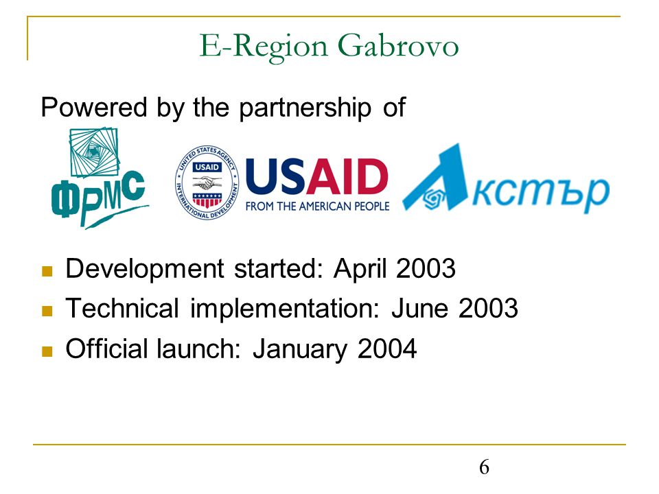 6 E-Region Gabrovo Powered by the partnership of Development started: April 2003 Technical implementation: June 2003 Official launch: January 2004