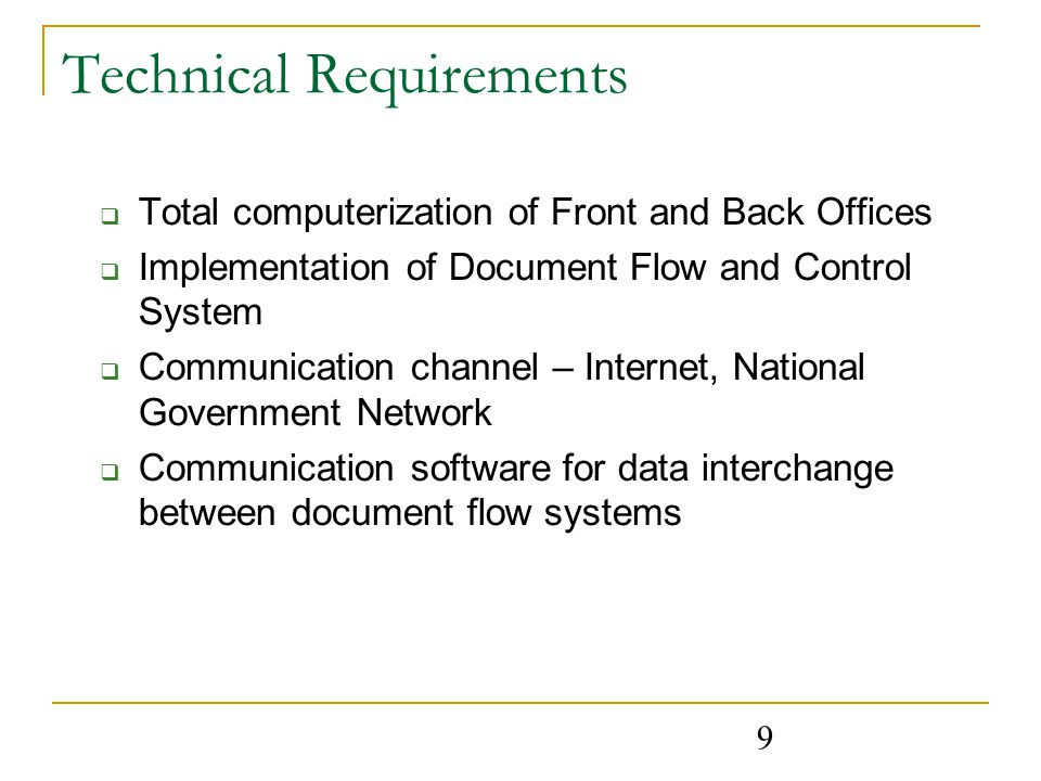 9 Technical Requirements  Total computerization of Front and Back Offices  Implementation of Document Flow and Control System  Communication channel – Internet, National Government Network  Communication software for data interchange between document flow systems