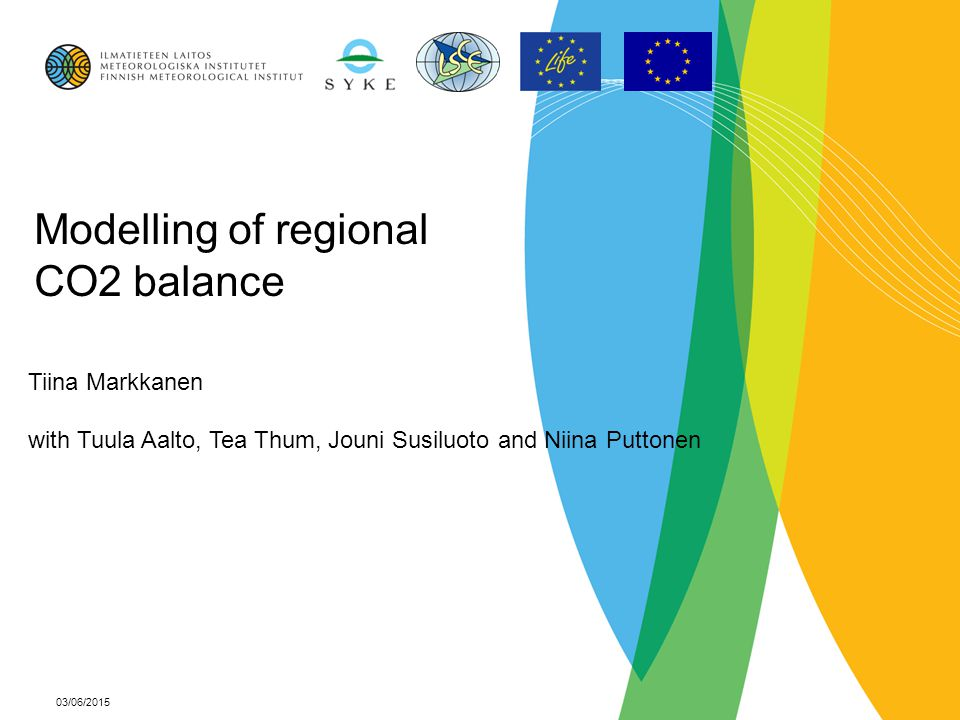 03/06/2015 Modelling of regional CO2 balance Tiina Markkanen with Tuula Aalto, Tea Thum, Jouni Susiluoto and Niina Puttonen