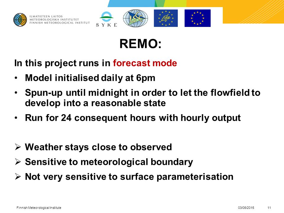 REMO: In this project runs in forecast mode Model initialised daily at 6pm Spun-up until midnight in order to let the flowfield to develop into a reasonable state Run for 24 consequent hours with hourly output  Weather stays close to observed  Sensitive to meteorological boundary  Not very sensitive to surface parameterisation 03/06/2015Finnish Meteorological Institute11