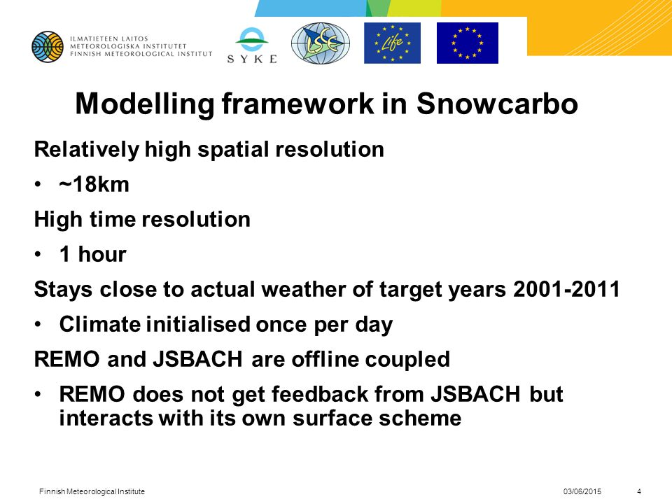 Modelling framework in Snowcarbo Relatively high spatial resolution ~18km High time resolution 1 hour Stays close to actual weather of target years Climate initialised once per day REMO and JSBACH are offline coupled REMO does not get feedback from JSBACH but interacts with its own surface scheme 03/06/2015Finnish Meteorological Institute4