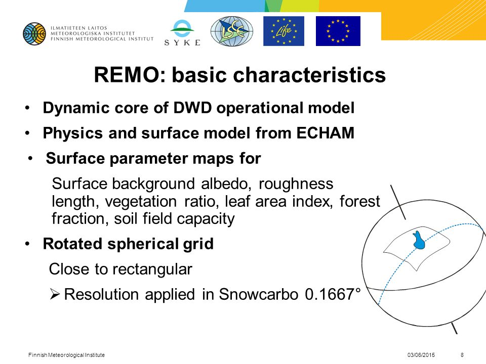 REMO: basic characteristics Dynamic core of DWD operational model Physics and surface model from ECHAM Surface parameter maps for Surface background albedo, roughness length, vegetation ratio, leaf area index, forest fraction, soil field capacity Rotated spherical grid Close to rectangular  Resolution applied in Snowcarbo ° 03/06/2015Finnish Meteorological Institute8