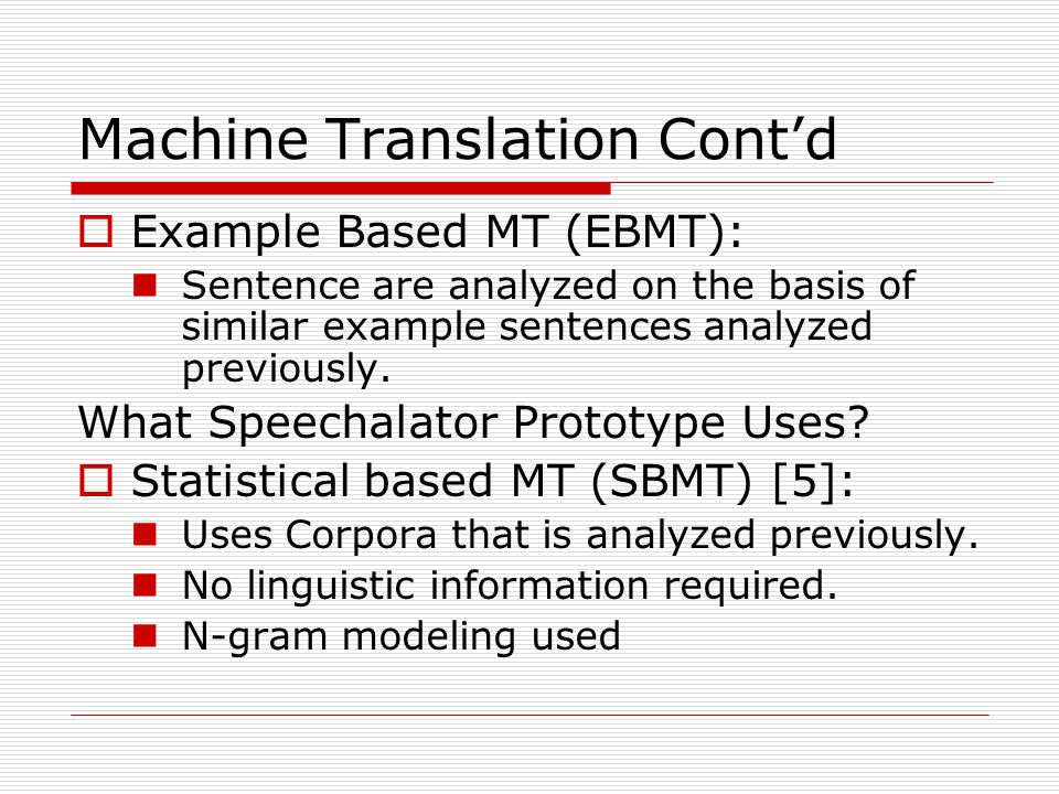 Machine Translation Cont'd  Example Based MT (EBMT): Sentence are analyzed on the basis of similar example sentences analyzed previously.