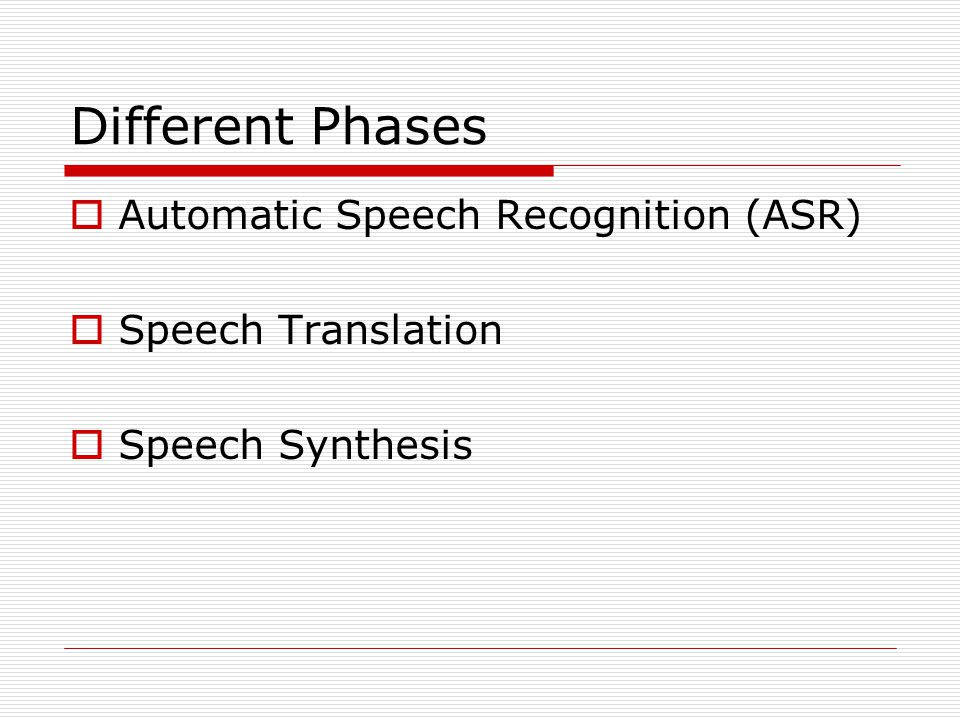 Different Phases  Automatic Speech Recognition (ASR)  Speech Translation  Speech Synthesis