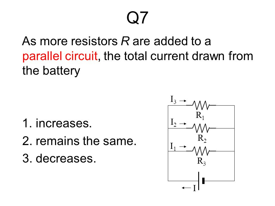 Q7Q7 As more resistors R are added to a parallel circuit, the total current drawn from the battery 1.