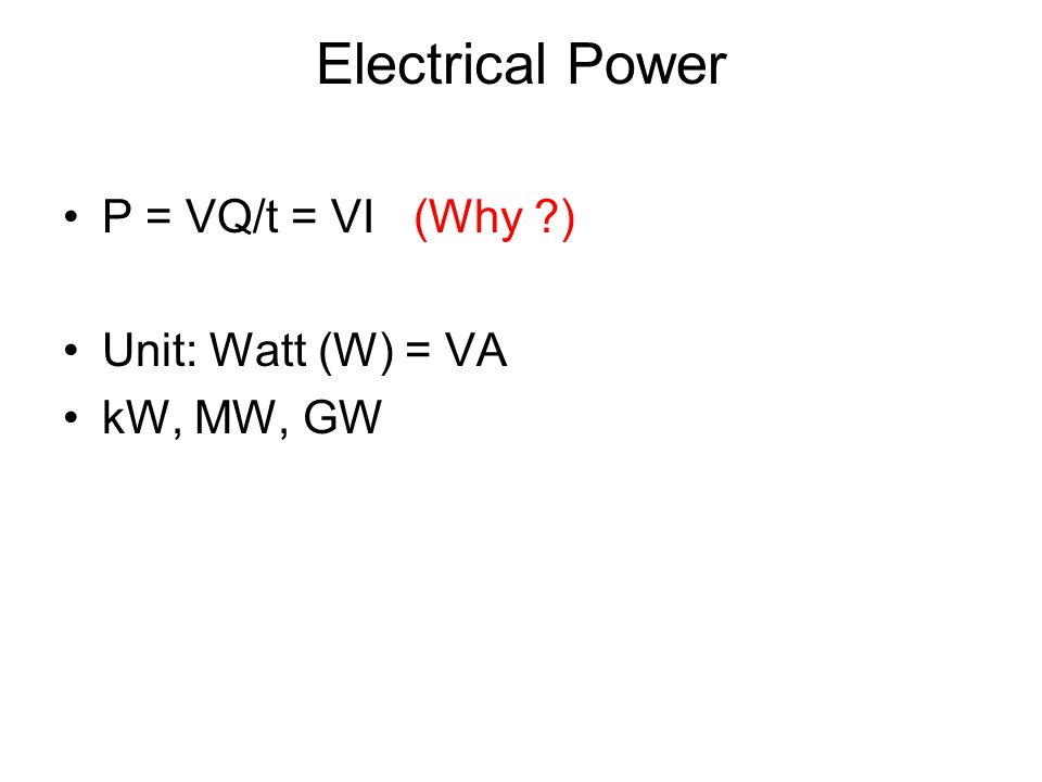 Electrical Power P = VQ/t = VI (Why ) Unit: Watt (W) = VA kW, MW, GW