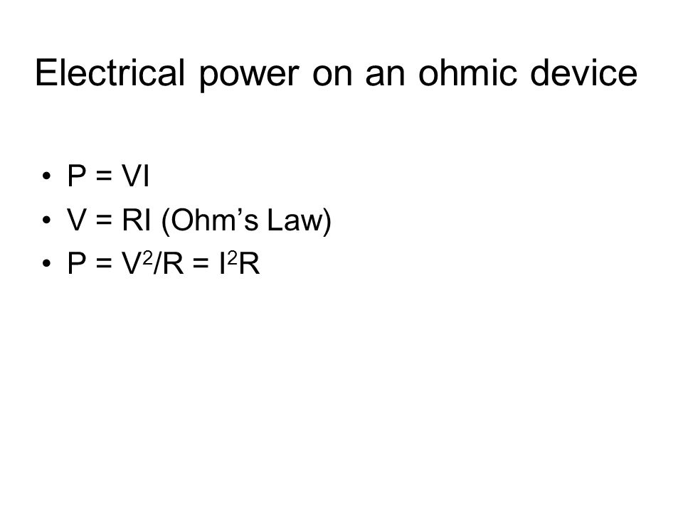 Electrical power on an ohmic device P = VI V = RI (Ohm's Law) P = V 2 /R = I 2 R