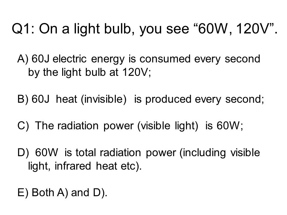 Q1: On a light bulb, you see 60W, 120V .