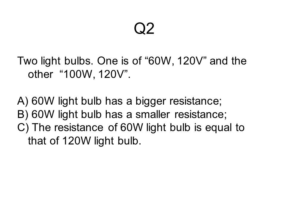 Q2 Two light bulbs. One is of 60W, 120V and the other 100W, 120V .