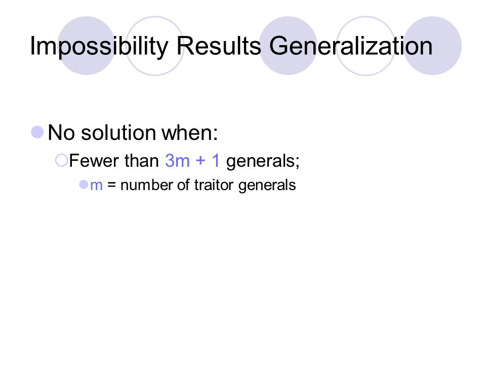 Impossibility Results Generalization No solution when:  Fewer than 3m + 1 generals; m = number of traitor generals