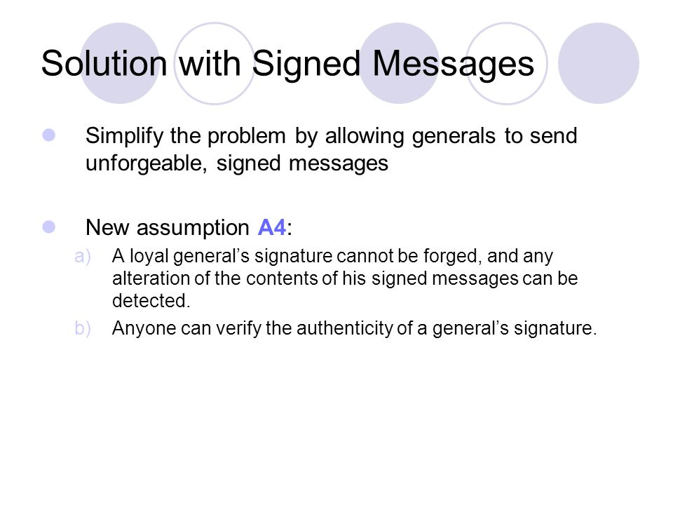 Solution with Signed Messages Simplify the problem by allowing generals to send unforgeable, signed messages New assumption A4: a)A loyal general's signature cannot be forged, and any alteration of the contents of his signed messages can be detected.
