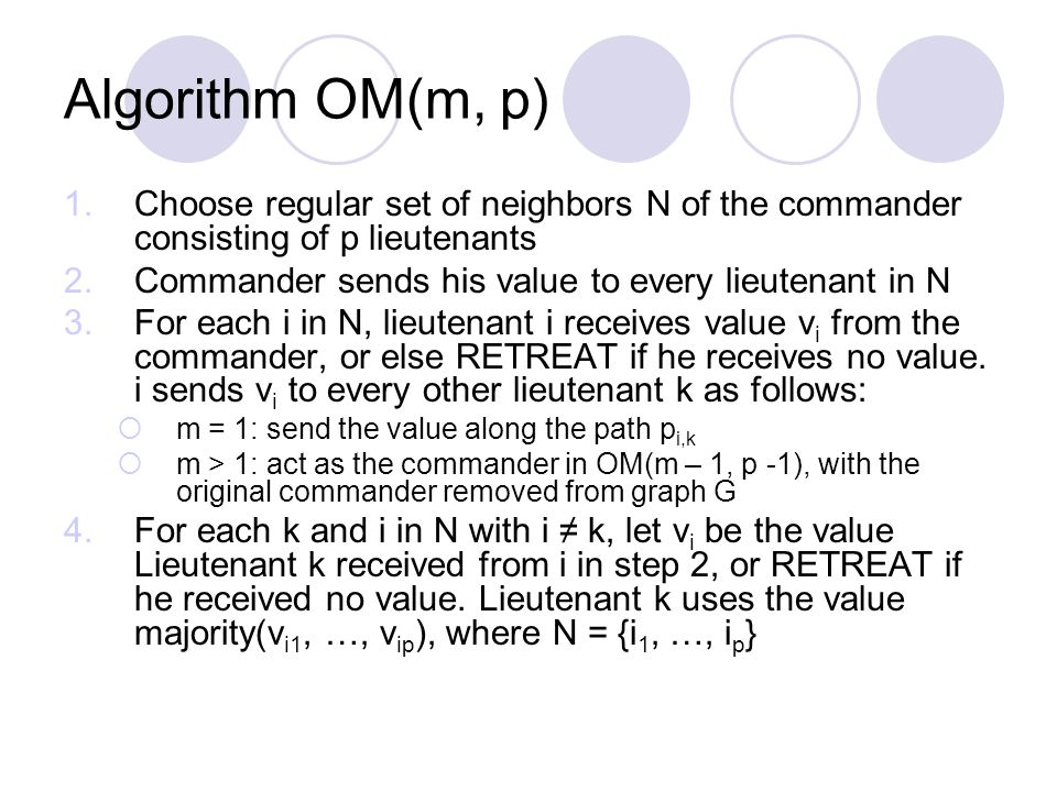Algorithm OM(m, p) 1.Choose regular set of neighbors N of the commander consisting of p lieutenants 2.Commander sends his value to every lieutenant in N 3.For each i in N, lieutenant i receives value v i from the commander, or else RETREAT if he receives no value.
