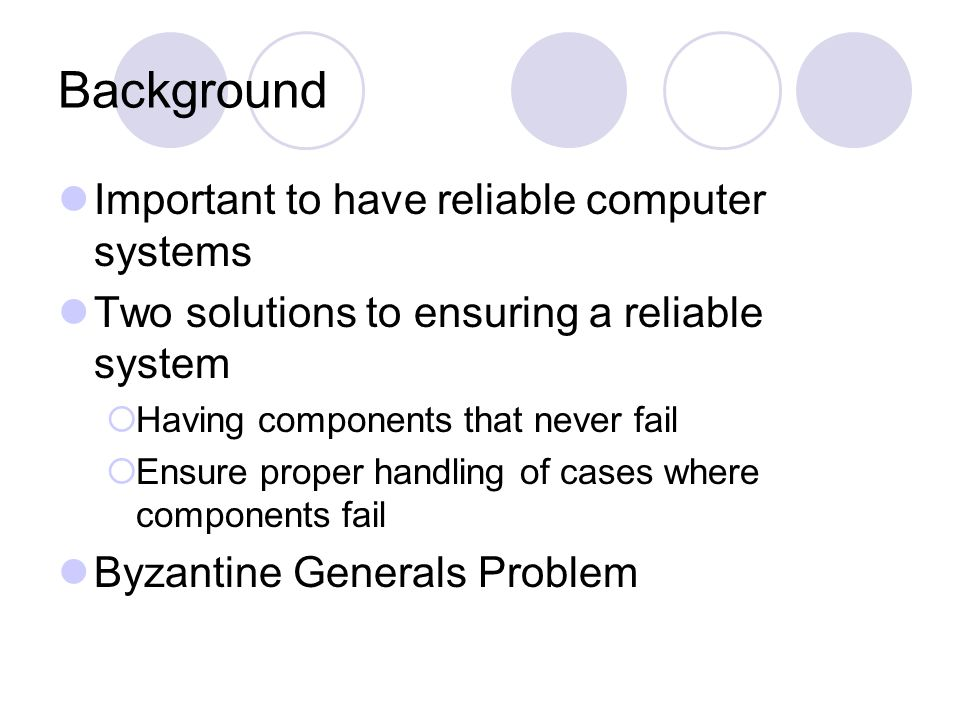 Background Important to have reliable computer systems Two solutions to ensuring a reliable system  Having components that never fail  Ensure proper handling of cases where components fail Byzantine Generals Problem