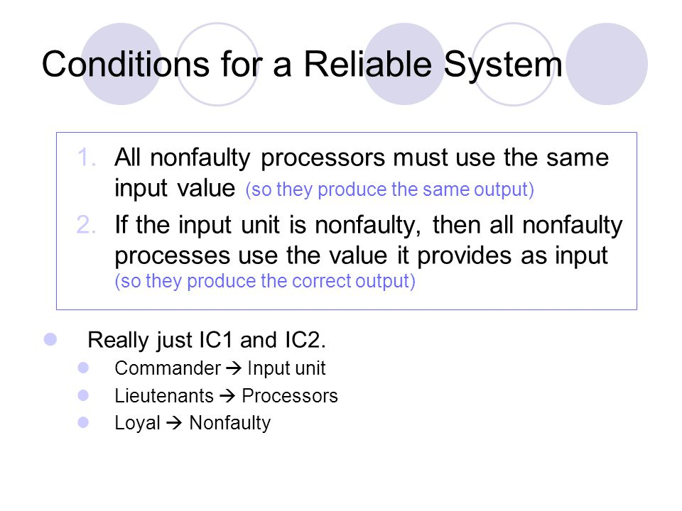 Conditions for a Reliable System 1.All nonfaulty processors must use the same input value (so they produce the same output) 2.If the input unit is nonfaulty, then all nonfaulty processes use the value it provides as input (so they produce the correct output) Really just IC1 and IC2.