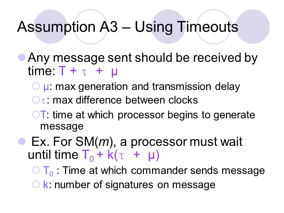 Assumption A3 – Using Timeouts Any message sent should be received by time: T + τ + µ  µ: max generation and transmission delay  τ : max difference between clocks  T: time at which processor begins to generate message Ex.