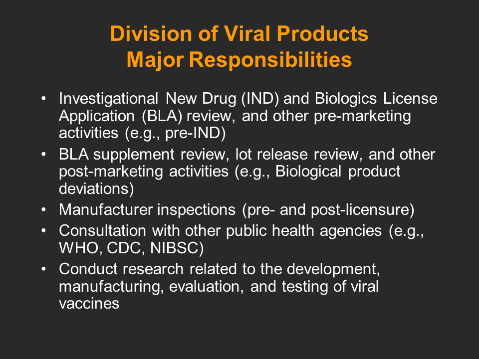 Division of Viral Products Major Responsibilities Investigational New Drug (IND) and Biologics License Application (BLA) review, and other pre-marketing activities (e.g., pre-IND) BLA supplement review, lot release review, and other post-marketing activities (e.g., Biological product deviations) Manufacturer inspections (pre- and post-licensure) Consultation with other public health agencies (e.g., WHO, CDC, NIBSC) Conduct research related to the development, manufacturing, evaluation, and testing of viral vaccines
