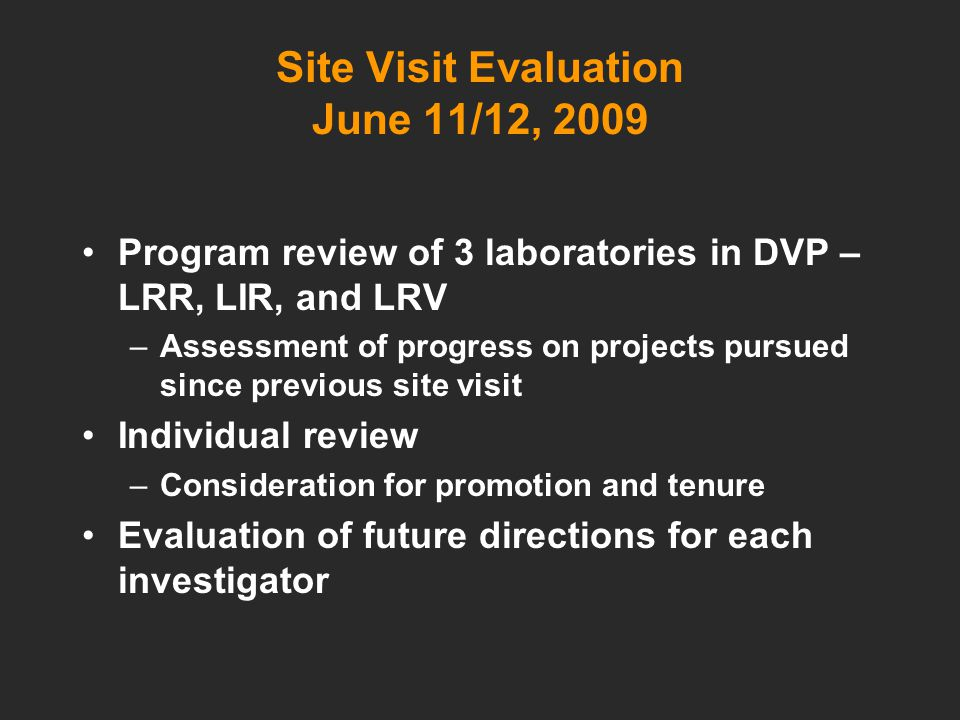 Site Visit Evaluation June 11/12, 2009 Program review of 3 laboratories in DVP – LRR, LIR, and LRV –Assessment of progress on projects pursued since previous site visit Individual review –Consideration for promotion and tenure Evaluation of future directions for each investigator