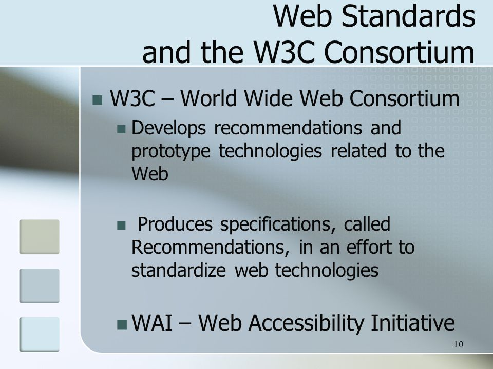 10 Web Standards and the W3C Consortium W3C – World Wide Web Consortium Develops recommendations and prototype technologies related to the Web Produces specifications, called Recommendations, in an effort to standardize web technologies WAI – Web Accessibility Initiative