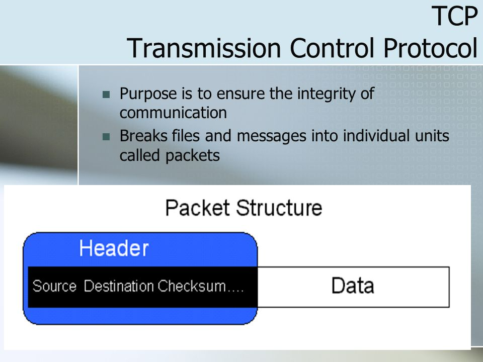 28 TCP Transmission Control Protocol Purpose is to ensure the integrity of communication Breaks files and messages into individual units called packets