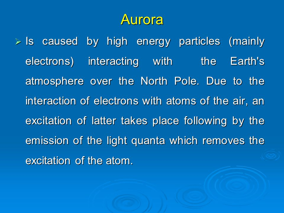 Aurora  Is caused by high energy particles (mainly electrons) interacting with the Earth s atmosphere over the North Pole.
